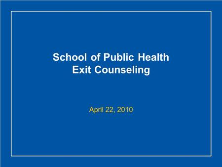 School of Public Health Exit Counseling April 22, 2010.