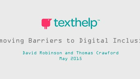 Removing Barriers to Digital Inclusion David Robinson and Thomas Crawford May 2015.