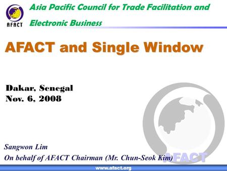 1 AFACT www.afact.org AFACT and Single Window Asia Pacific Council for Trade Facilitation and Electronic Business Sangwon Lim On behalf of AFACT Chairman.