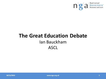 16/11/20131www.nga.org.uk The Great Education Debate Ian Bauckham ASCL.
