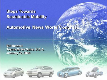 Steps Towards Sustainable Mobility Automotive News World Congress Bill Reinert Toyota Motor Sales, U.S.A. January 22, 2008.