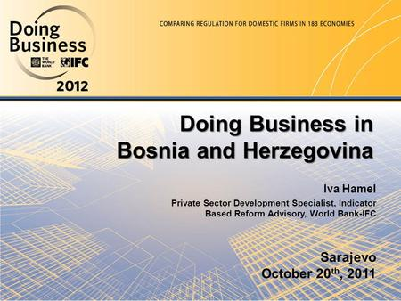 Sarajevo October 20 th, 2011 Doing Business in Bosnia and Herzegovina Iva Hamel Private Sector Development Specialist, Indicator Based Reform Advisory,