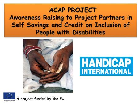 ACAP PROJECT Awareness Raising to Project Partners in Self Savings and Credit on Inclusion of People with Disabilities ACAP PROJECT Awareness Raising to.