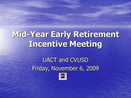 Mid-Year Early Retirement Incentive Meeting UACT and CVUSD Friday, November 6, 2009.