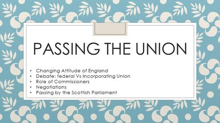 PASSING THE UNION Changing Attitude of England Debate: federal Vs Incorporating Union Role of Commissioners Negotiations Passing by the Scottish Parliament.