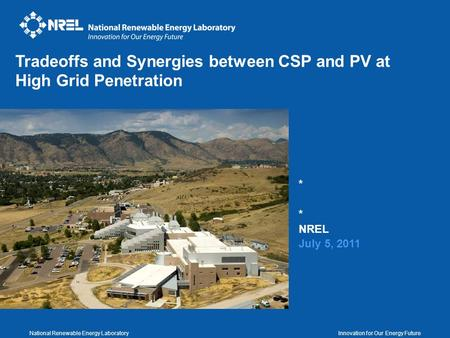 National Renewable Energy Laboratory Innovation for Our Energy Future * NREL July 5, 2011 Tradeoffs and Synergies between CSP and PV at High Grid Penetration.