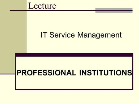 Lecture PROFESSIONAL INSTITUTIONS IT Service Management.