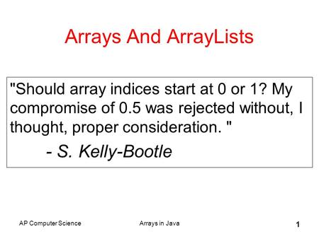 AP Computer ScienceArrays in Java 1 Arrays And ArrayLists Should array indices start at 0 or 1? My compromise of 0.5 was rejected without, I thought,
