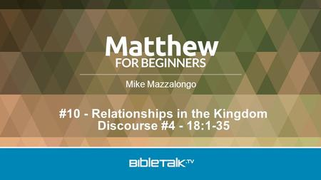 Mike Mazzalongo #10 - Relationships in the Kingdom Discourse #4 - 18:1-35.
