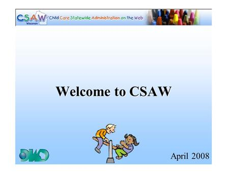 Welcome to CSAW April 2008. Goals of CSAW Training Power Point Inform users of the organization and navigation in CSAW. Inform users how icons, action.