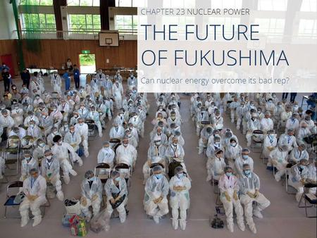 THE FUTURE OF FUKUSHIMA CHAPTER 23 NUCLEAR POWER Can nuclear energy overcome its bad rep?