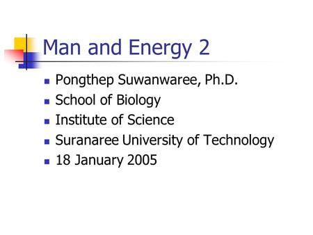 Man and Energy 2 Pongthep Suwanwaree, Ph.D. School of Biology Institute of Science Suranaree University of Technology 18 January 2005.