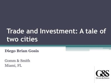 Trade and Investment: A tale of two cities Diego Brian Gosis Gomm & Smith Miami, FL.
