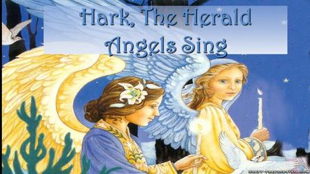 Hark, The Herald Angels Sing Hark! the herald angels sing Glory to the new born King.