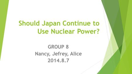 Should Japan Continue to Use Nuclear Power? GROUP 8 Nancy, Jefrey, Alice 2014.8.7.