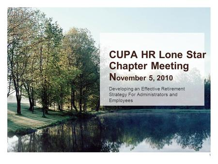 CUPA HR Lone Star Chapter Meeting N ovember 5, 2010 Developing an Effective Retirement Strategy For Administrators and Employees 1.