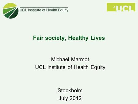 Fair society, Healthy Lives Michael Marmot UCL Institute of Health Equity Stockholm July 2012.