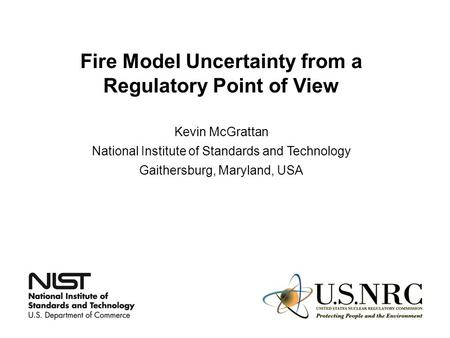 Fire Model Uncertainty from a Regulatory Point of View Kevin McGrattan National Institute of Standards and Technology Gaithersburg, Maryland, USA.