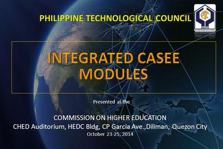 PHILIPPINE TECHNOLOGICAL COUNCIL Presented at the COMMISSION ON HIGHER <strong>EDUCATION</strong> CHED Auditorium, HEDC Bldg, CP Garcia Ave.,Diliman, Quezon City October.