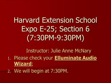 Harvard Extension School Expo E-25; Section 6 (7:30PM-9:30PM) Instructor: Julie Anne McNary 1. Please check your Elluminate Audio Wizard; 2. We will begin.
