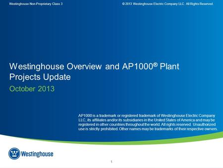 Westinghouse Non-Proprietary Class 3© 2013 Westinghouse Electric Company LLC. All Rights Reserved. 1 October 2013 Westinghouse Overview and AP1000 ® Plant.
