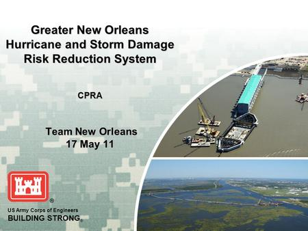 US Army Corps of Engineers BUILDING STRONG ® Greater New Orleans Hurricane and Storm Damage Risk Reduction System CPRA Team New Orleans 17 May 11.