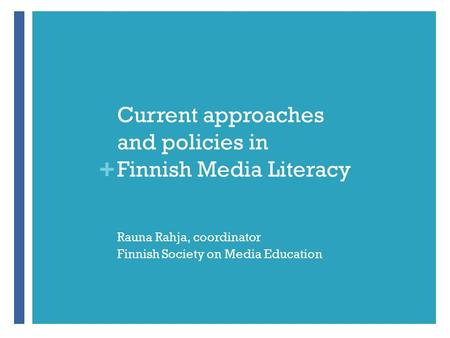 + Current approaches and policies in Finnish Media Literacy Rauna Rahja, coordinator Finnish Society on Media Education.