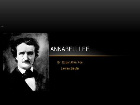 By :Edgar Allan Poe Lauren Ziegler ANNABELL LEE. ANABELLE LEE…. It was many and many a year ago, In a kingdom by the sea, That a maiden there lived whom.