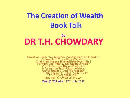 The Creation of Wealth Book Talk By DR T.H. CHOWDARY Director: Center for Telecom Management and Studies Fellow: Tata Consultancy Services Chairman: Pragna.