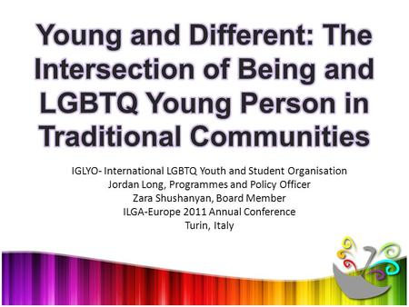 IGLYO- International LGBTQ Youth and Student Organisation Jordan Long, Programmes and Policy Officer Zara Shushanyan, Board Member ILGA-Europe 2011 Annual.