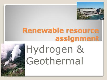 Renewable resource assignment Hydrogen & Geothermal.