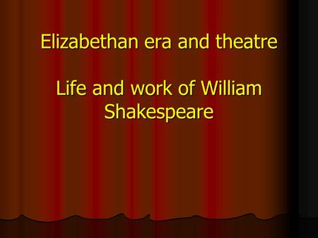 Elizabethan era and theatre Life and work of William Shakespeare.