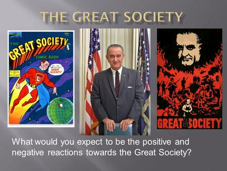 What would you expect to be the positive and negative reactions towards the Great Society?