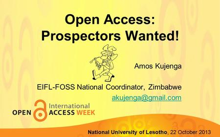 Open Access: Prospectors Wanted! Amos Kujenga EIFL-FOSS National Coordinator, Zimbabwe Lupane State University, 22-23 October 2013 National.