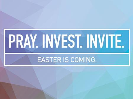 Pray …with great faith …for others (by name) …and for yourself – that God would use you to help point people toward Jesus. Pray. Invest. Invite. Easter.