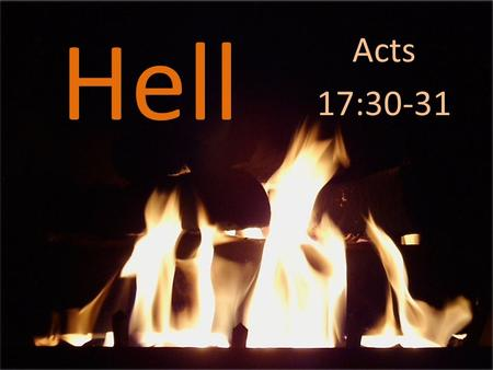 Hell Acts 17:30-31. Acts 17:30-31 The times of ignorance God overlooked, but now he commands all people everywhere to repent, because he has fixed a.
