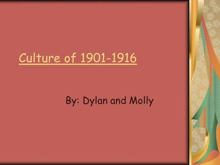 Culture of 1901-1916 By: Dylan and Molly. Entertainment Motion pictures were very popular to go and watch at this time. As motion picture became longer,