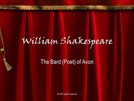 © 2007 Jillian Lipinski William Shakespeare The Bard (Poet) of Avon.