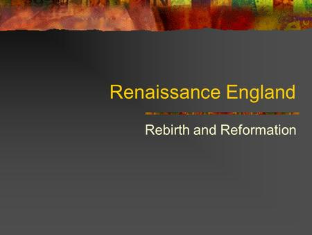Renaissance England Rebirth and Reformation. Life in William Shakespeare's England Renaissance – begins 1485 Shakespeare – 1564 – 1616 proud nation with.