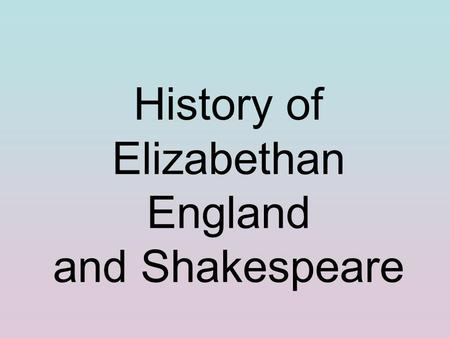 History of Elizabethan England and Shakespeare. The Renaissance and Art.