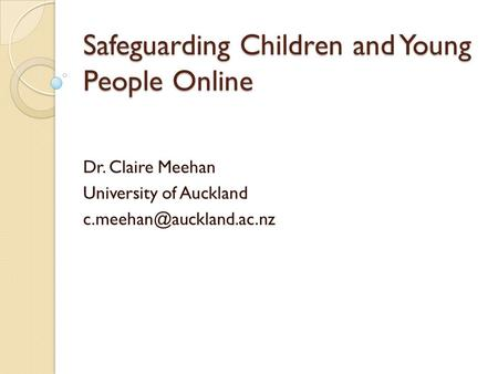 Safeguarding Children and Young People Online Dr. Claire Meehan University of Auckland