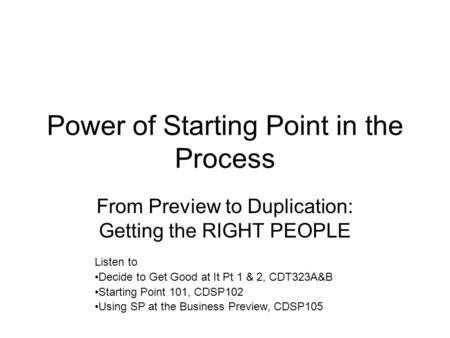 Power <strong>of</strong> Starting Point in the Process From Preview to Duplication: Getting the RIGHT PEOPLE Listen to Decide to Get Good at It Pt 1 & 2, CDT323A&B Starting.