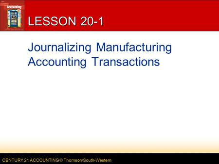 CENTURY 21 ACCOUNTING © Thomson/South-Western LESSON 20-1 Journalizing Manufacturing Accounting Transactions.