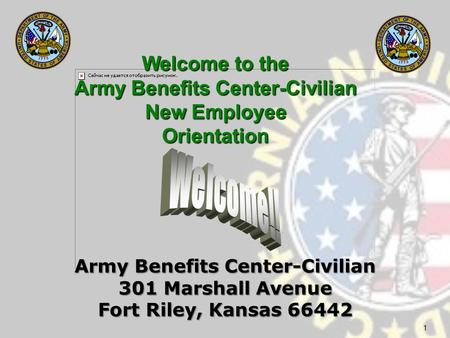 1 Army Benefits Center-Civilian 301 Marshall Avenue Fort Riley, Kansas 66442 Welcome to the Army Benefits Center-Civilian New Employee New EmployeeOrientation.