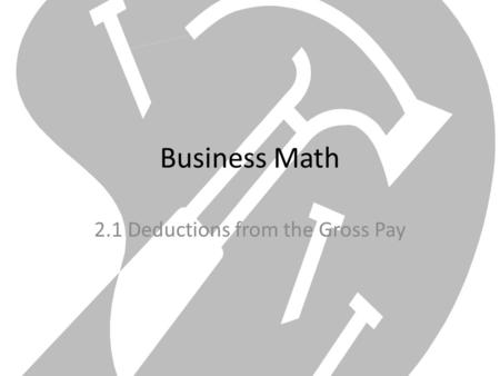 Business Math 2.1 Deductions from the Gross Pay. Goals Find federal withholding tax deductions Calculate social security and Medicare tax deductions Calculate.