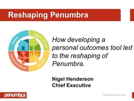 ©Copyright Penumbra 2010 Reshaping Penumbra How developing a personal outcomes tool led to the reshaping of Penumbra. Nigel Henderson Chief Executive.