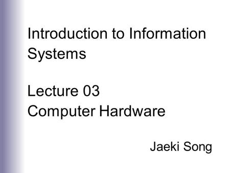 Introduction to Information Systems Lecture 03 Computer Hardware Jaeki Song.