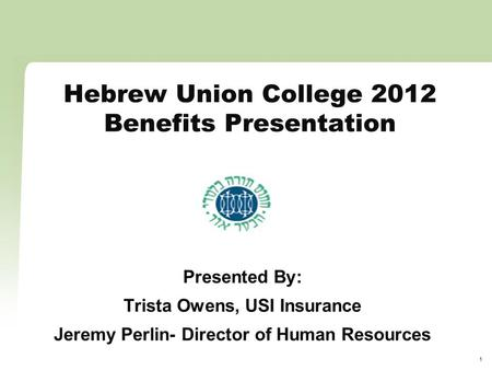 1 Hebrew Union College 2012 Benefits Presentation Presented By: Trista Owens, USI Insurance Jeremy Perlin- Director of Human Resources.