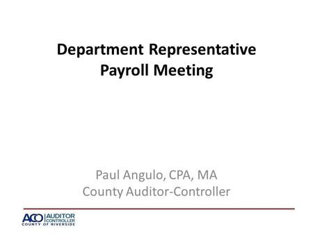 Department Representative Payroll Meeting Paul Angulo, CPA, MA County Auditor-Controller.