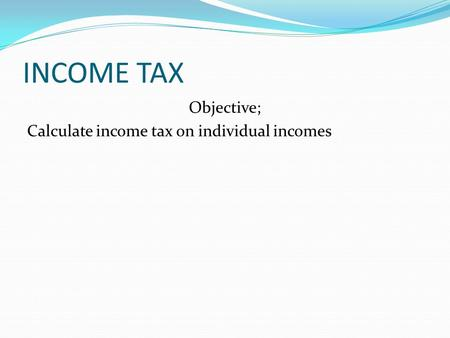 INCOME TAX Objective; Calculate income tax on individual incomes.